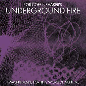 ROB COFFINSHAKER'S UNDERGROUND FIRE : I Wasn't Made For This World / Haunt Me